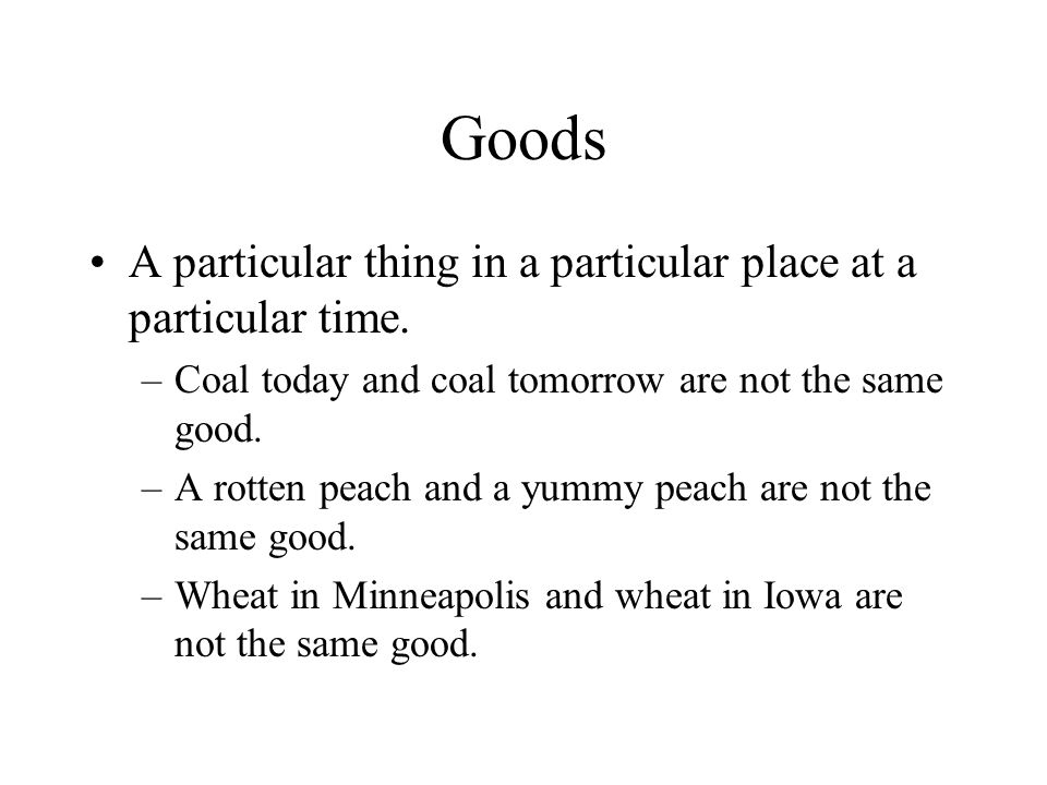 Goods A particular thing in a particular place at a particular time. –Coal today and coal tomorrow are not the same good. –A rotten peach and a yummy