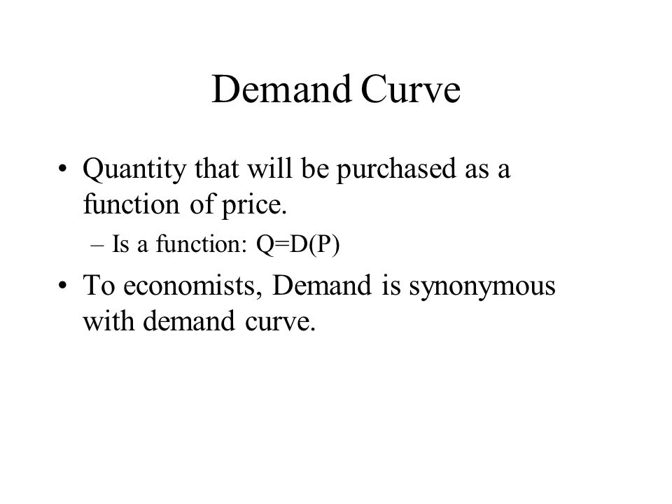 Demand Curve Quantity that will be purchased as a function of price.