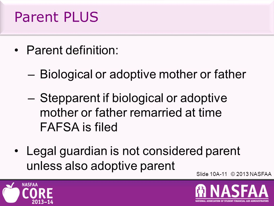 Slide 10A-11 © 2013 NASFAA Parent definition: –Biological or adoptive mother or father –Stepparent if biological or adoptive mother or father remarried at time FAFSA is filed Legal guardian is not considered parent unless also adoptive parent Parent PLUS