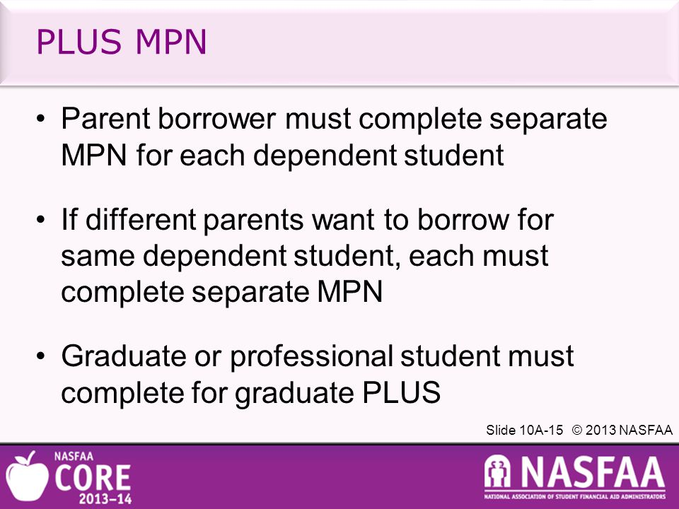 Slide 10A-15 © 2013 NASFAA PLUS MPN Parent borrower must complete separate MPN for each dependent student If different parents want to borrow for same dependent student, each must complete separate MPN Graduate or professional student must complete for graduate PLUS