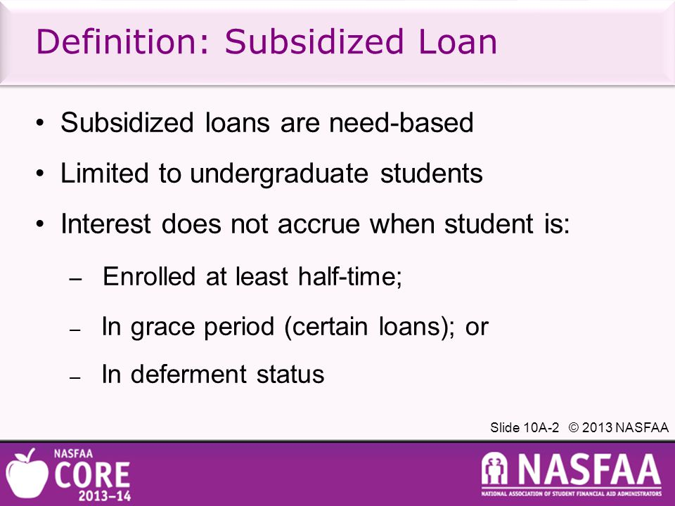 Slide 10A-3 © 2013 NASFAA Definition: Unsubsidized Loan Unsubsidized loans are not need-based Student is responsible for interest payments during in-school, grace, and deferment periods Student may opt to: – Pay interest; or – Have interest capitalized Repayment begins six months after student graduates or ceases half-time enrollment