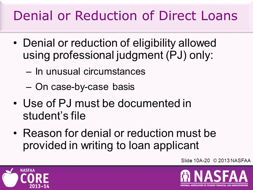 Slide 10A-20 © 2013 NASFAA Denial or Reduction of Direct Loans Denial or reduction of eligibility allowed using professional judgment (PJ) only: –In unusual circumstances –On case-by-case basis Use of PJ must be documented in student's file Reason for denial or reduction must be provided in writing to loan applicant