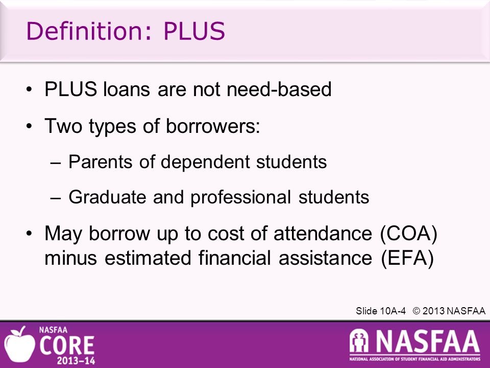 Slide 10A-4 © 2013 NASFAA Definition: PLUS PLUS loans are not need-based Two types of borrowers: –Parents of dependent students –Graduate and professional students May borrow up to cost of attendance (COA) minus estimated financial assistance (EFA)