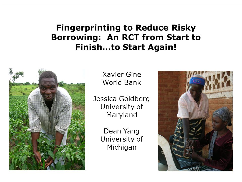 1 Xavier Gine World Bank Jessica Goldberg University of Maryland Dean Yang University of Michigan Fingerprinting to Reduce Risky Borrowing: An RCT fro
