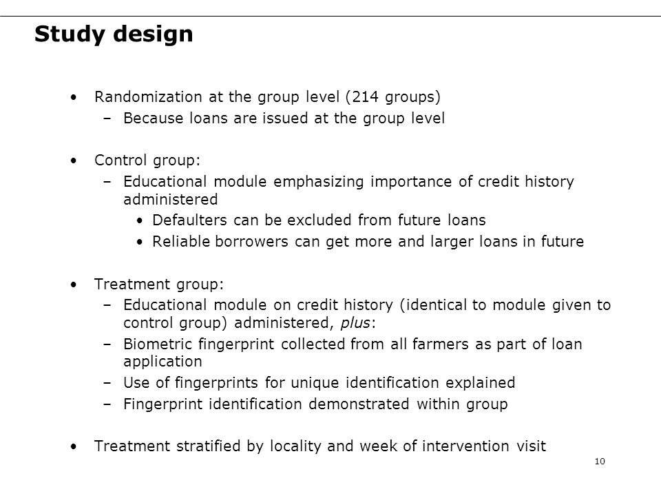 Study design Randomization at the group level (214 groups) –Because loans are issued at the group level Control group: –Educational module emphasizing