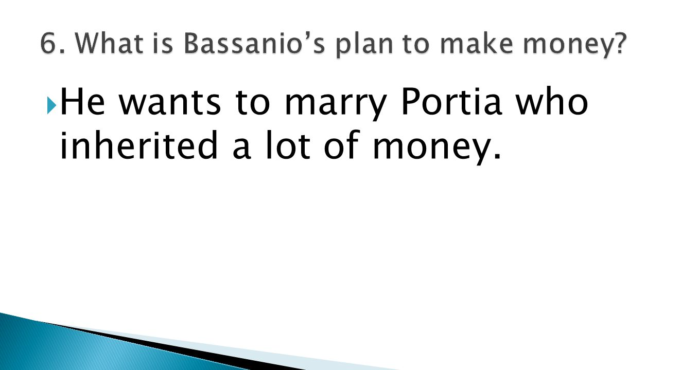  He wants to marry Portia who inherited a lot of money.
