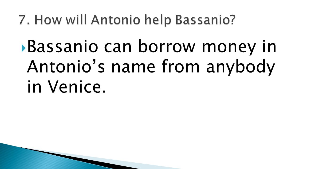  Bassanio can borrow money in Antonio's name from anybody in Venice.