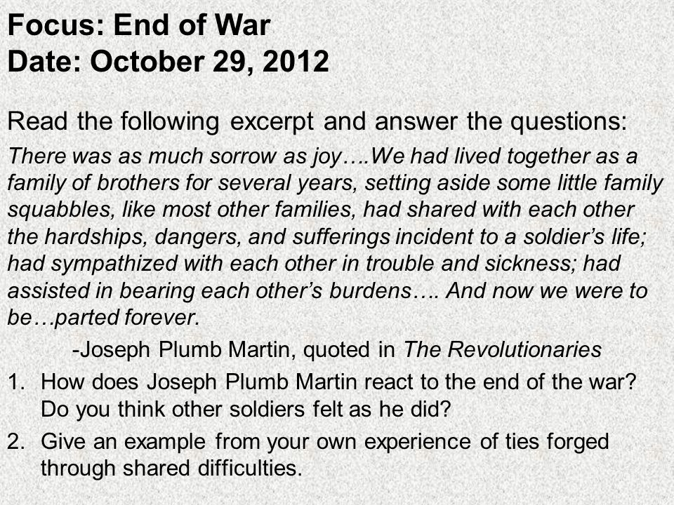 Focus: End of War Date: October 29, 2012 Read the following excerpt and answer the questions: There was as much sorrow as joy….We had lived together as a family of brothers for several years, setting aside some little family squabbles, like most other families, had shared with each other the hardships, dangers, and sufferings incident to a soldier's life; had sympathized with each other in trouble and sickness; had assisted in bearing each other's burdens….