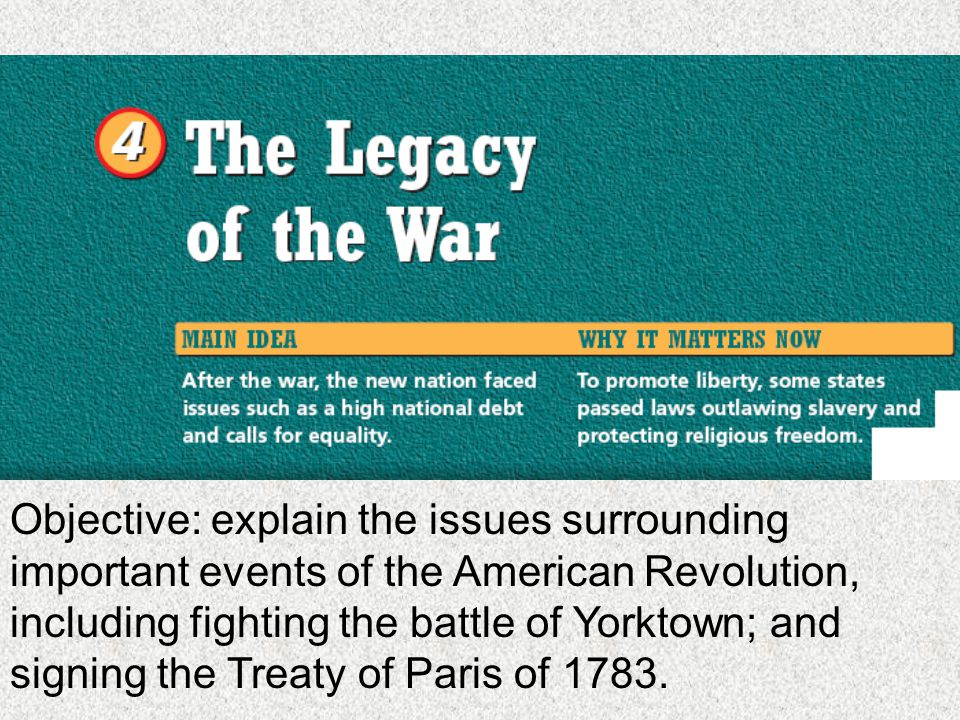 Objective: explain the issues surrounding important events of the American Revolution, including fighting the battle of Yorktown; and signing the Treaty of Paris of 1783.
