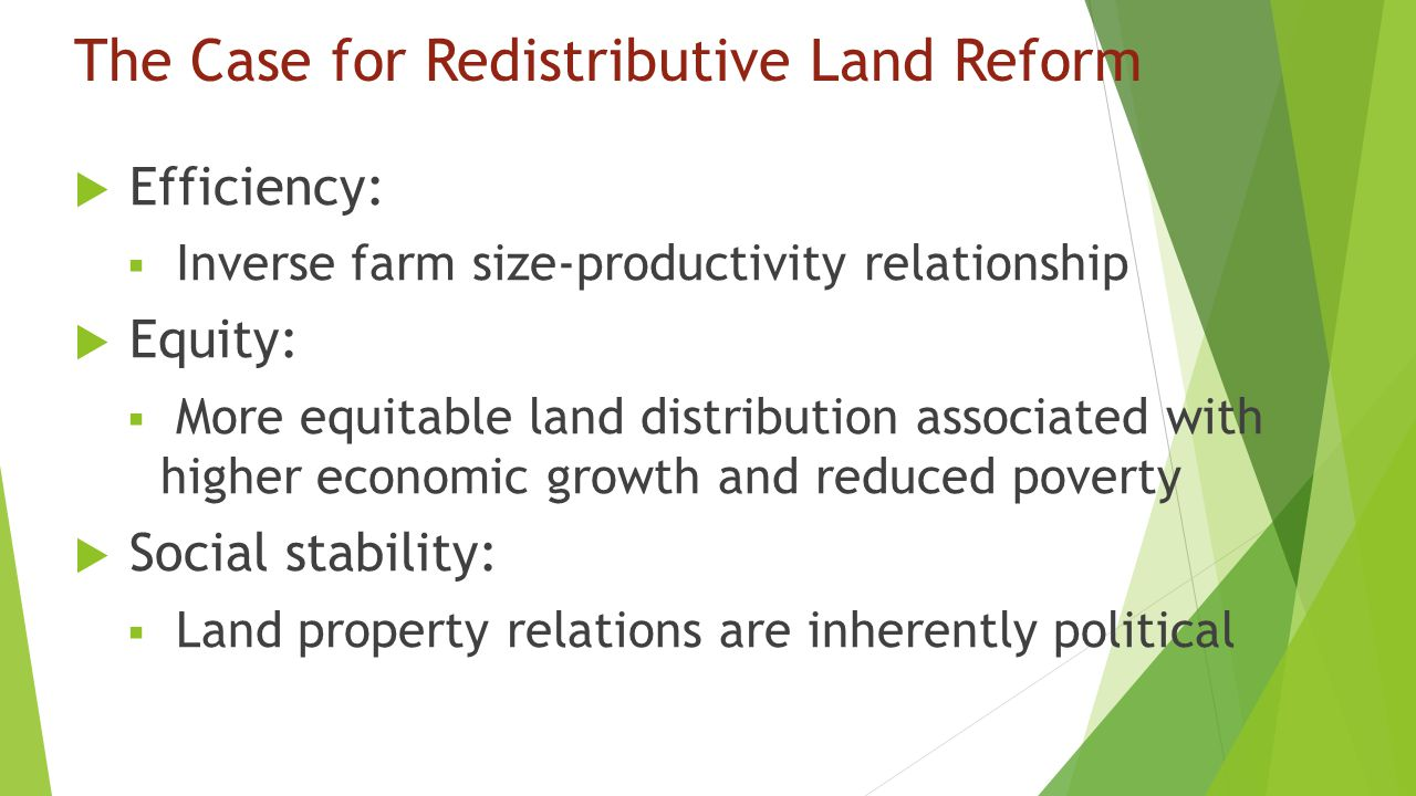 The Case for Redistributive Land Reform  Efficiency:  Inverse farm size-productivity relationship  Equity:  More equitable land distribution associated with higher economic growth and reduced poverty  Social stability:  Land property relations are inherently political