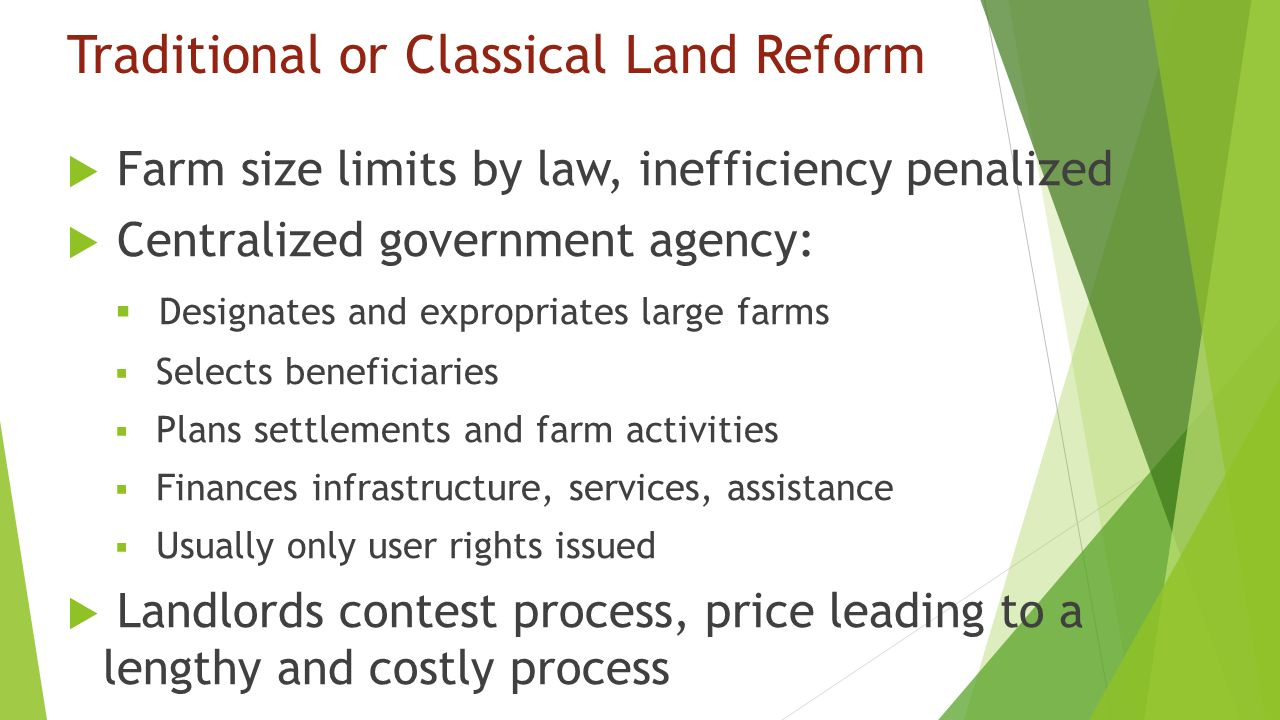 Traditional or Classical Land Reform  Farm size limits by law, inefficiency penalized  Centralized government agency:  Designates and expropriates large farms  Selects beneficiaries  Plans settlements and farm activities  Finances infrastructure, services, assistance  Usually only user rights issued  Landlords contest process, price leading to a lengthy and costly process