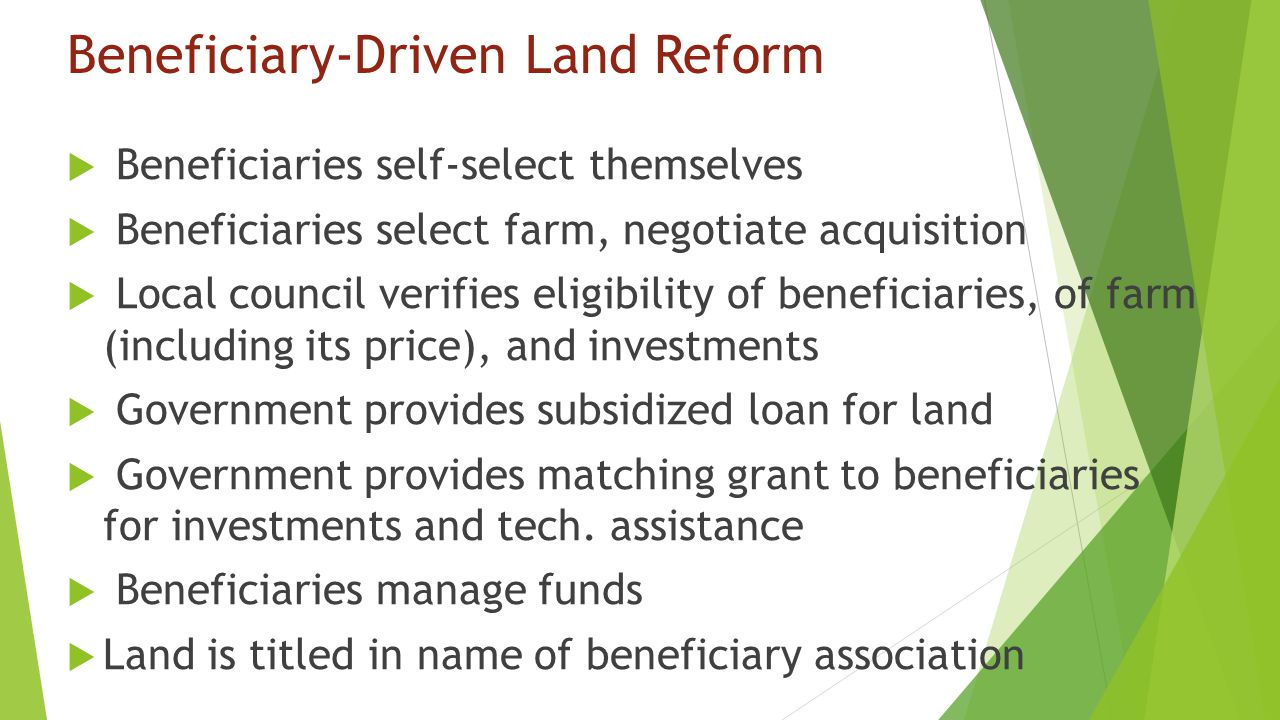 Beneficiary-Driven Land Reform  Beneficiaries self-select themselves  Beneficiaries select farm, negotiate acquisition  Local council verifies eligibility of beneficiaries, of farm (including its price), and investments  Government provides subsidized loan for land  Government provides matching grant to beneficiaries for investments and tech.