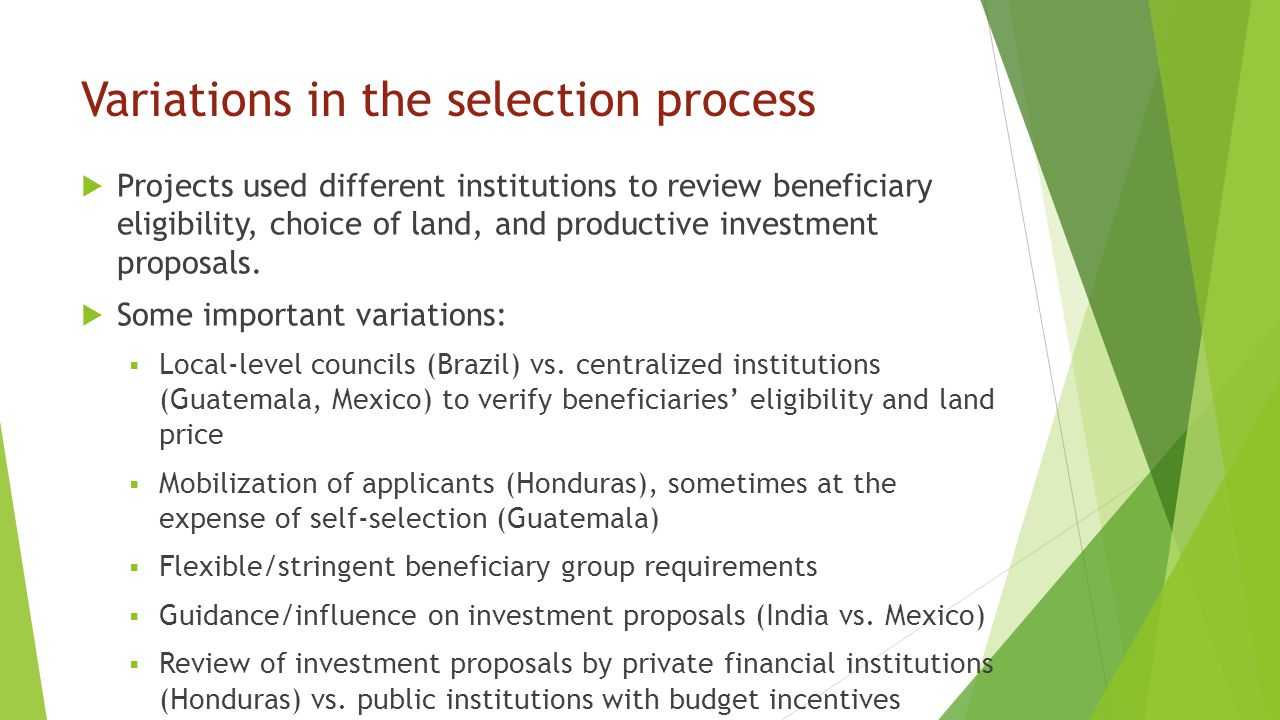 Variations in the selection process  Projects used different institutions to review beneficiary eligibility, choice of land, and productive investment proposals.