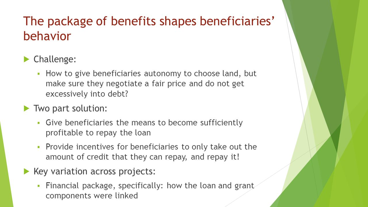 The package of benefits shapes beneficiaries' behavior  Challenge:  How to give beneficiaries autonomy to choose land, but make sure they negotiate a fair price and do not get excessively into debt.