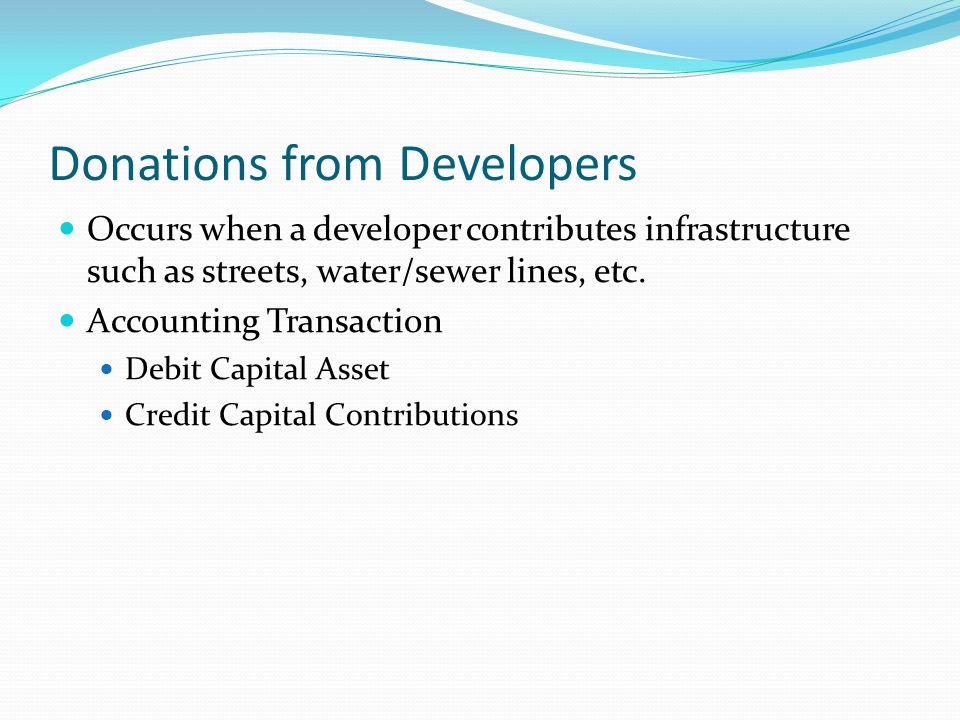 Donations from Developers Occurs when a developer contributes infrastructure such as streets, water/sewer lines, etc. Accounting Transaction Debit Cap