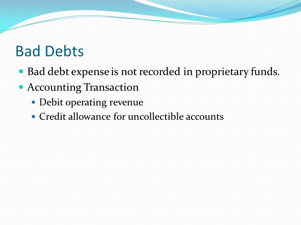 Bad Debts Bad debt expense is not recorded in proprietary funds. Accounting Transaction Debit operating revenue Credit allowance for uncollectible acc