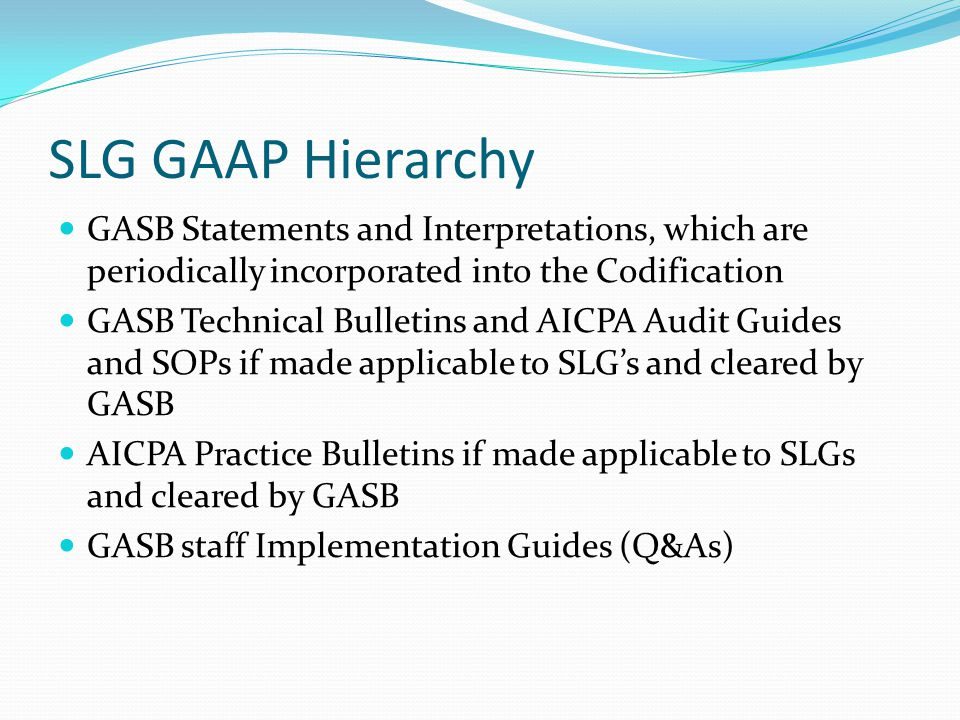 SLG GAAP Hierarchy GASB Statements and Interpretations, which are periodically incorporated into the Codification GASB Technical Bulletins and AICPA A