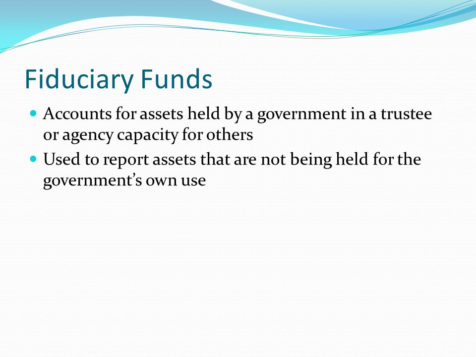 Fiduciary Funds Accounts for assets held by a government in a trustee or agency capacity for others Used to report assets that are not being held for