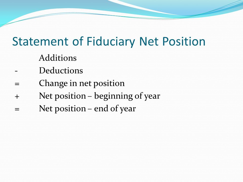 Statement of Fiduciary Net Position Additions -Deductions =Change in net position +Net position – beginning of year =Net position – end of year