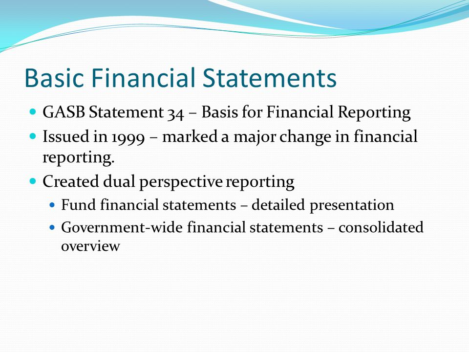 Basic Financial Statements GASB Statement 34 – Basis for Financial Reporting Issued in 1999 – marked a major change in financial reporting. Created du