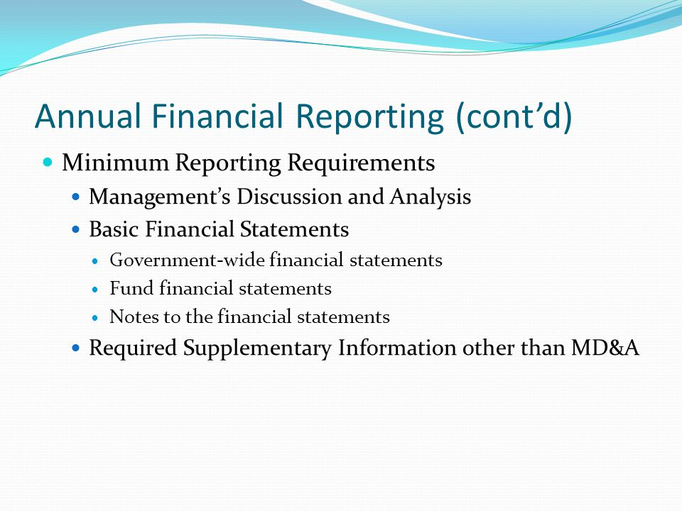 Annual Financial Reporting (cont'd) Minimum Reporting Requirements Management's Discussion and Analysis Basic Financial Statements Government-wide fin