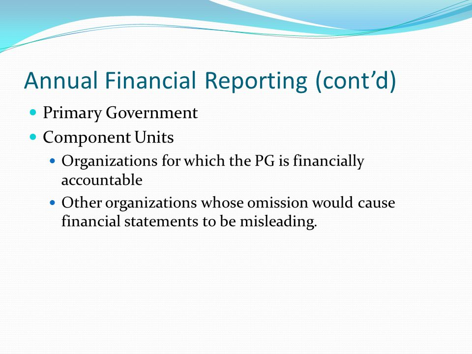 Annual Financial Reporting (cont'd) Primary Government Component Units Organizations for which the PG is financially accountable Other organizations w