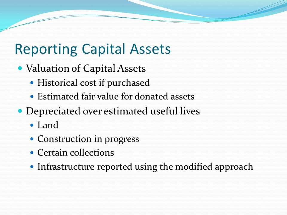 Reporting Capital Assets Valuation of Capital Assets Historical cost if purchased Estimated fair value for donated assets Depreciated over estimated u