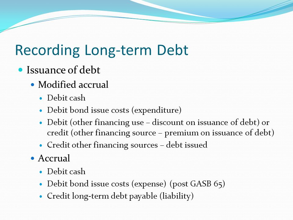 Recording Long-term Debt Issuance of debt Modified accrual Debit cash Debit bond issue costs (expenditure) Debit (other financing use – discount on is