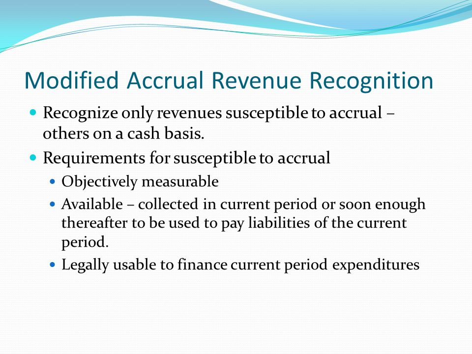 Modified Accrual Revenue Recognition Recognize only revenues susceptible to accrual – others on a cash basis. Requirements for susceptible to accrual