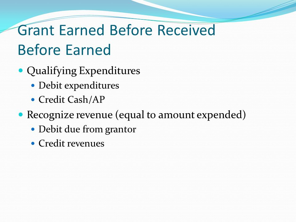 Grant Earned Before Received Before Earned Qualifying Expenditures Debit expenditures Credit Cash/AP Recognize revenue (equal to amount expended) Debi