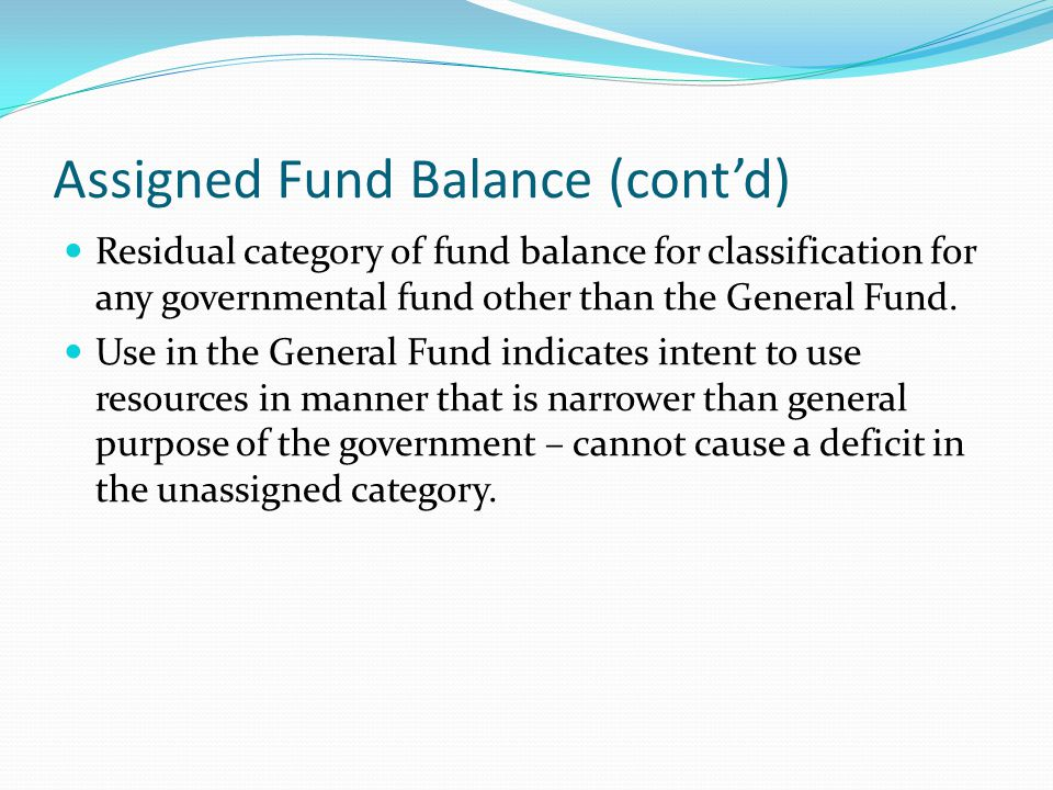Assigned Fund Balance (cont'd) Residual category of fund balance for classification for any governmental fund other than the General Fund. Use in the