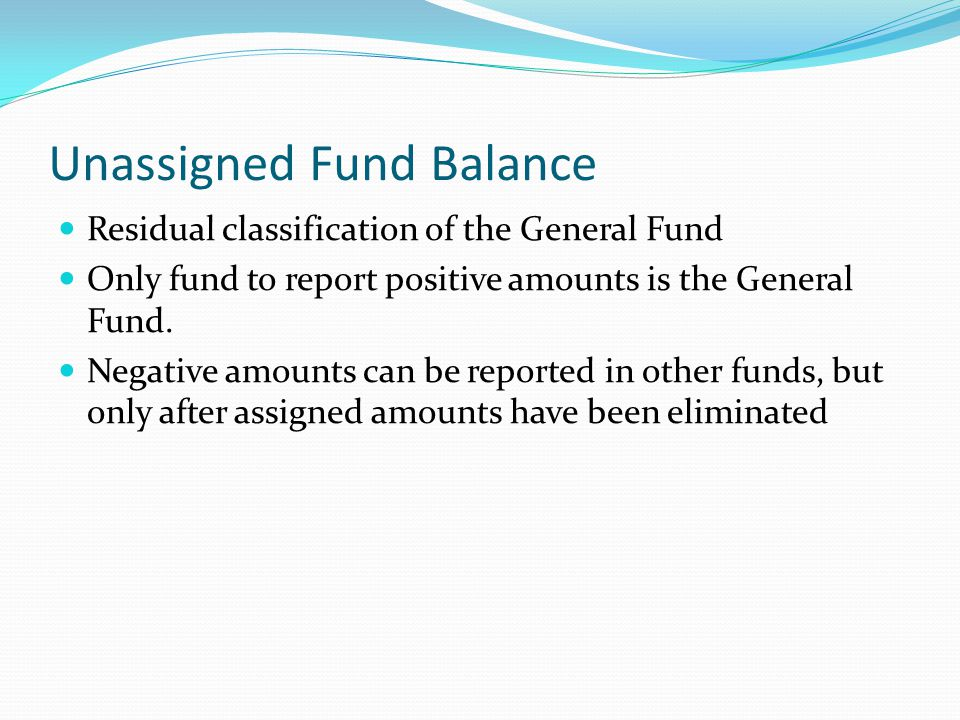 Unassigned Fund Balance Residual classification of the General Fund Only fund to report positive amounts is the General Fund. Negative amounts can be