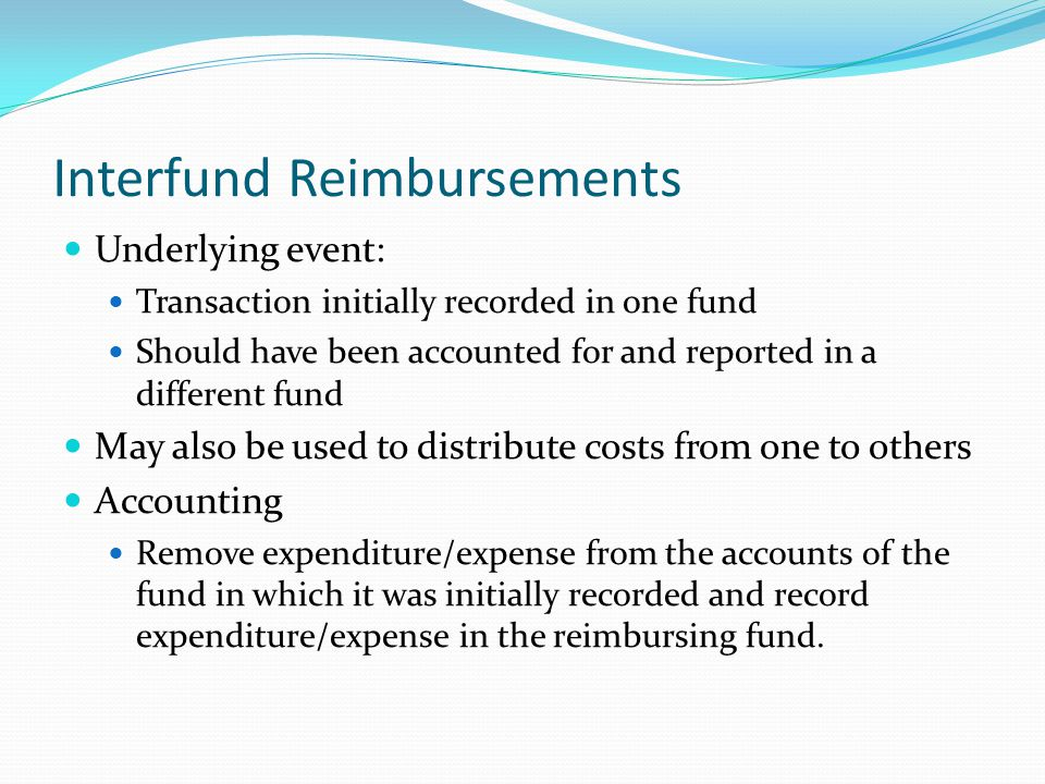 Interfund Reimbursements Underlying event: Transaction initially recorded in one fund Should have been accounted for and reported in a different fund