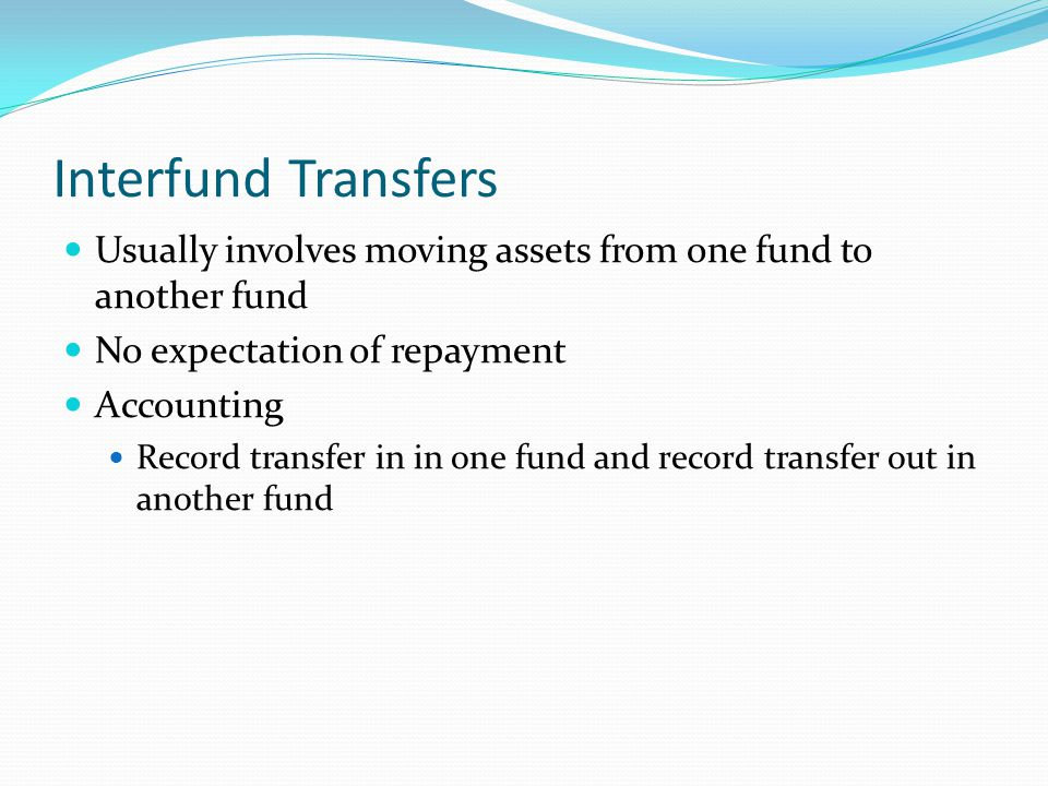 Interfund Transfers Usually involves moving assets from one fund to another fund No expectation of repayment Accounting Record transfer in in one fund