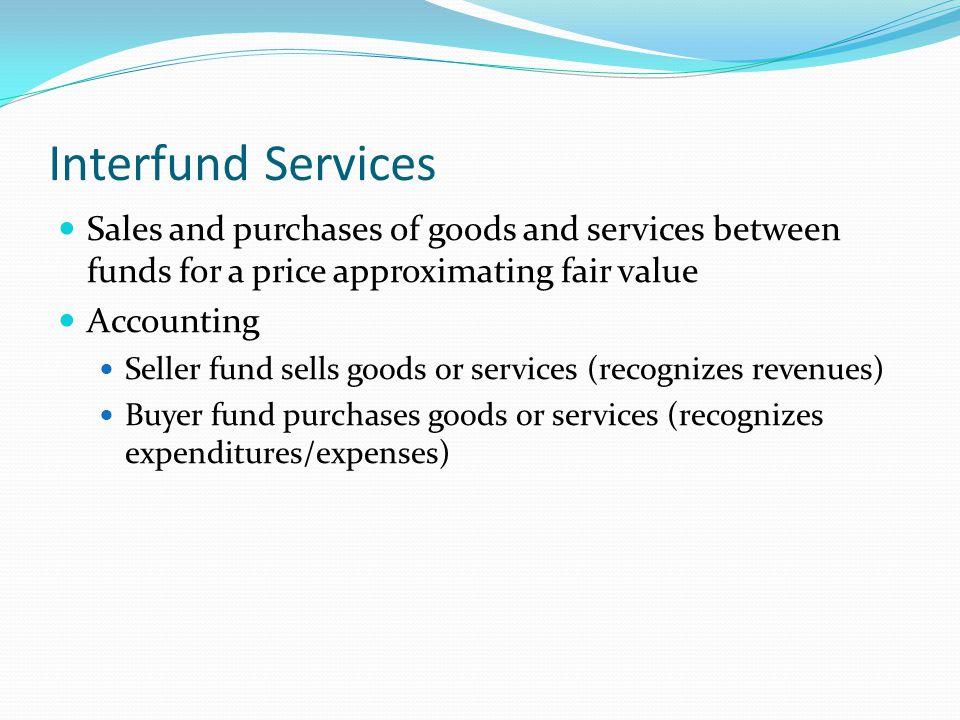 Interfund Services Sales and purchases of goods and services between funds for a price approximating fair value Accounting Seller fund sells goods or