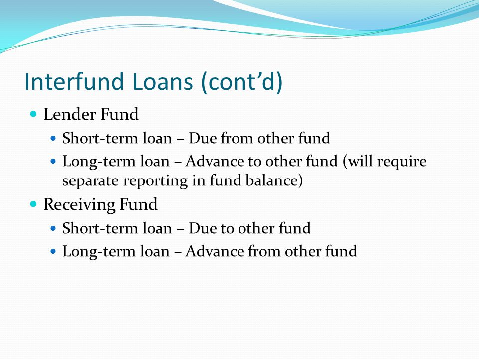 Interfund Loans (cont'd) Lender Fund Short-term loan – Due from other fund Long-term loan – Advance to other fund (will require separate reporting in
