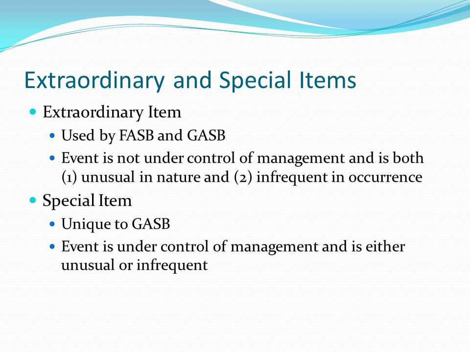 Extraordinary and Special Items Extraordinary Item Used by FASB and GASB Event is not under control of management and is both (1) unusual in nature an