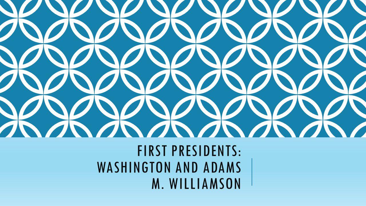FIRST PRESIDENTS: WASHINGTON AND ADAMS M. WILLIAMSON