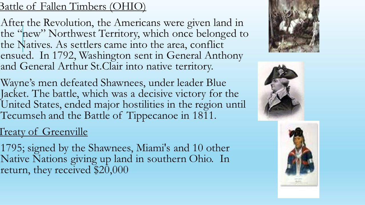 Battle of Fallen Timbers (OHIO) After the Revolution, the Americans were given land in the new Northwest Territory, which once belonged to the Natives.
