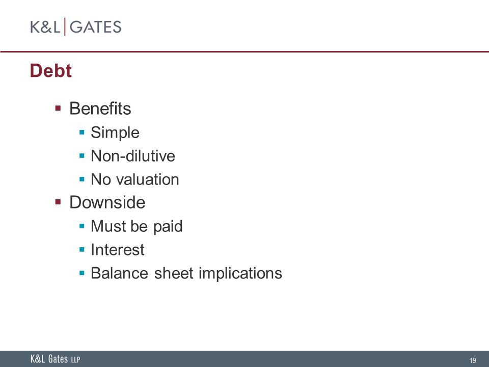 19 Debt  Benefits  Simple  Non-dilutive  No valuation  Downside  Must be paid  Interest  Balance sheet implications