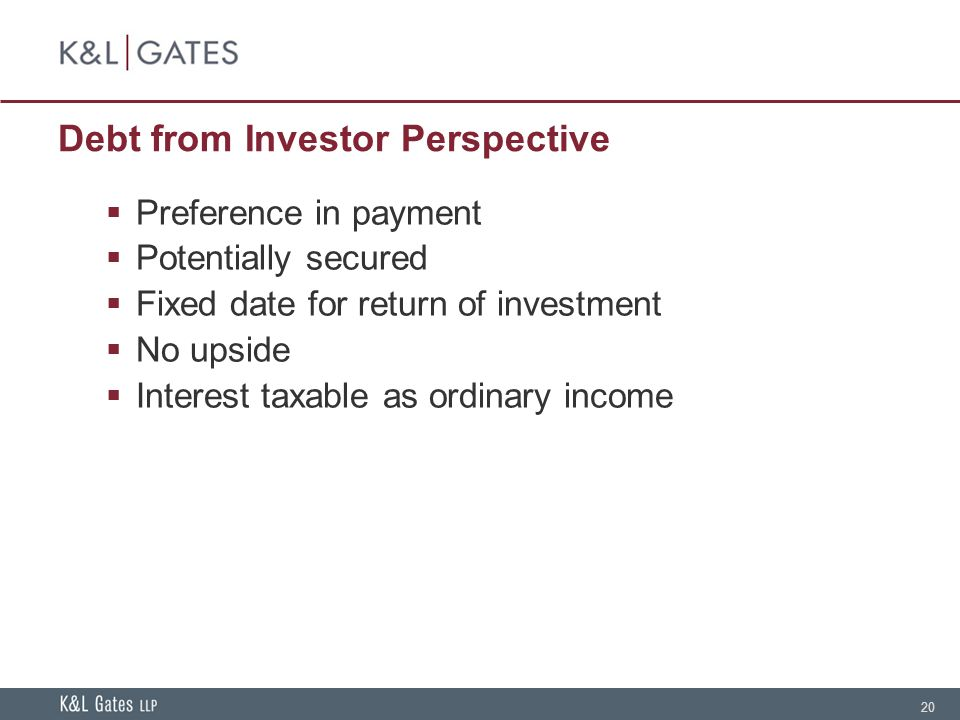 20 Debt from Investor Perspective  Preference in payment  Potentially secured  Fixed date for return of investment  No upside  Interest taxable as ordinary income