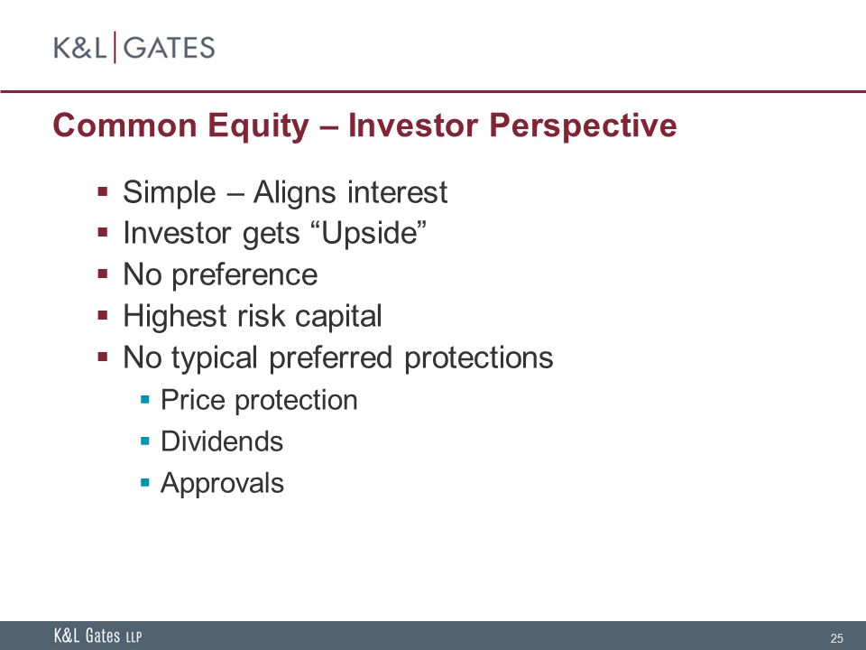 25 Common Equity – Investor Perspective  Simple – Aligns interest  Investor gets Upside  No preference  Highest risk capital  No typical preferred protections  Price protection  Dividends  Approvals
