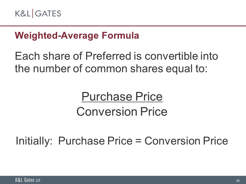 38 Weighted-Average Formula Each share of Preferred is convertible into the number of common shares equal to: Purchase Price Conversion Price Initially: Purchase Price = Conversion Price