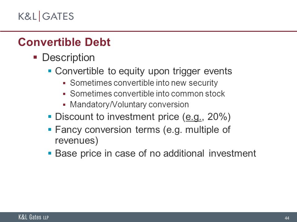 44 Convertible Debt  Description  Convertible to equity upon trigger events  Sometimes convertible into new security  Sometimes convertible into common stock  Mandatory/Voluntary conversion  Discount to investment price (e.g., 20%)  Fancy conversion terms (e.g.