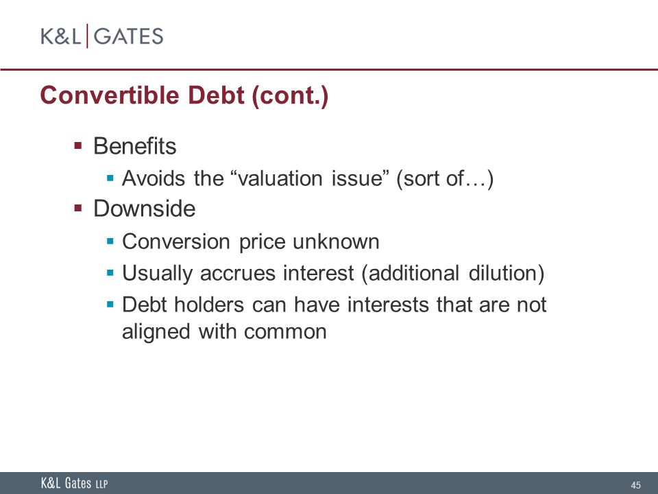 45 Convertible Debt (cont.)  Benefits  Avoids the valuation issue (sort of…)  Downside  Conversion price unknown  Usually accrues interest (additional dilution)  Debt holders can have interests that are not aligned with common