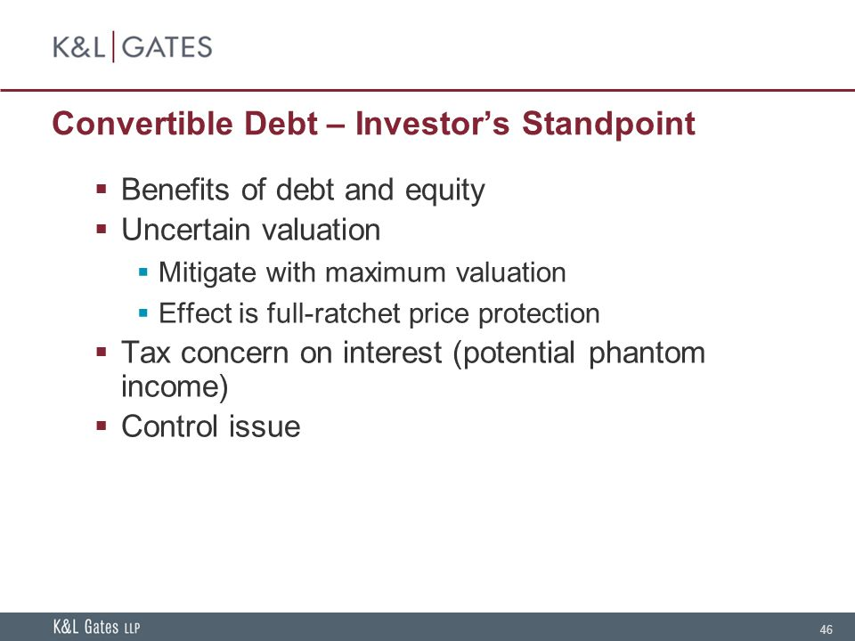 46 Convertible Debt – Investor's Standpoint  Benefits of debt and equity  Uncertain valuation  Mitigate with maximum valuation  Effect is full-ratchet price protection  Tax concern on interest (potential phantom income)  Control issue