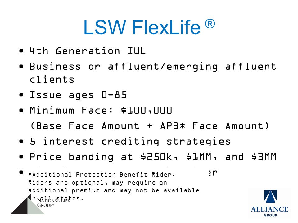 LSW FlexLife ® 4th Generation IUL Business or affluent/emerging affluent clients Issue ages 0-85 Minimum Face: $100,000 (Base Face Amount + APB* Face Amount) 5 interest crediting strategies Price banding at $250k, $1MM, and $3MM Lifetime Income Benefit Rider *Additional Protection Benefit Rider.