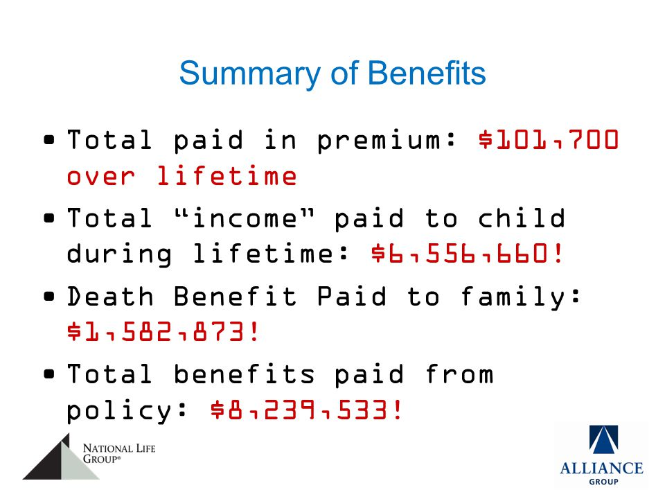 Summary of Benefits Total paid in premium: $101,700 over lifetime Total income paid to child during lifetime: $6,556,660.