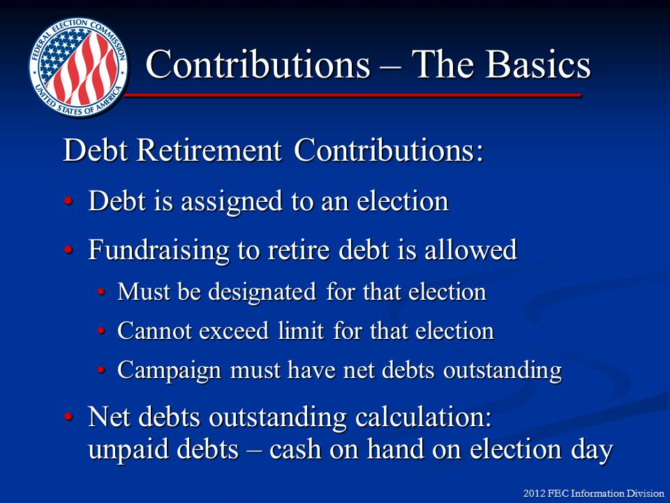 2012 FEC Information Division Objectives – Part 2 Discuss Contributions with Tricky Reporting Discuss Contributions with Tricky Reporting Earmarked Earmarked Lobbyist Bundling Lobbyist Bundling Examine Volunteer Exemptions Examine Volunteer Exemptions Identify Ways the Candidate May Support the Campaign Identify Ways the Candidate May Support the Campaign Personal Funds Personal Funds Contributions v.