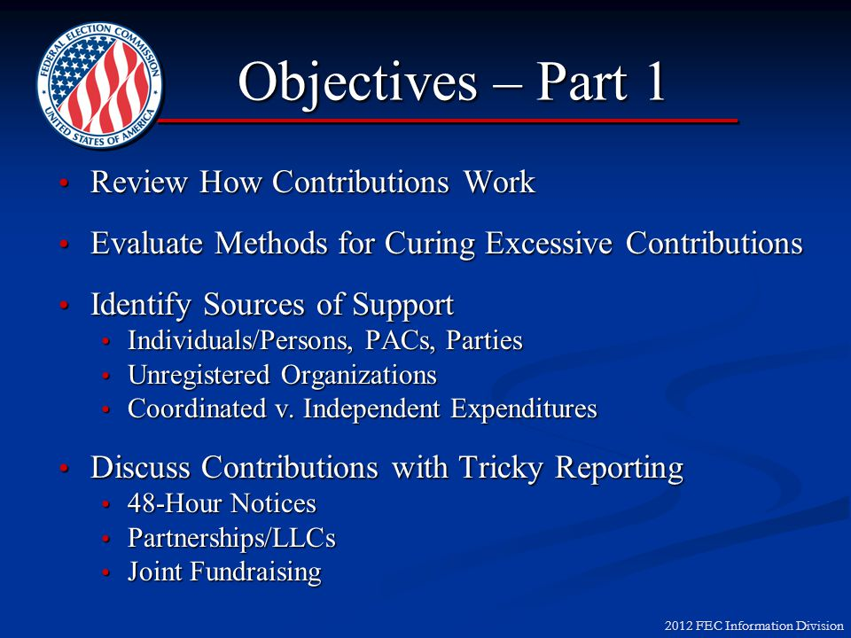 2012 FEC Information Division Objectives – Part 1 Review How Contributions Work Review How Contributions Work Evaluate Methods for Curing Excessive Contributions Evaluate Methods for Curing Excessive Contributions Identify Sources of Support Identify Sources of Support Individuals/Persons, PACs, Parties Individuals/Persons, PACs, Parties Unregistered Organizations Unregistered Organizations Coordinated v.